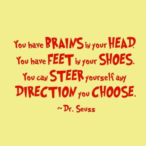 you-have-brains-in-your-head-you-have-feet-in-your-shoes-you-can-steer-yourself-any-direction-you-choose